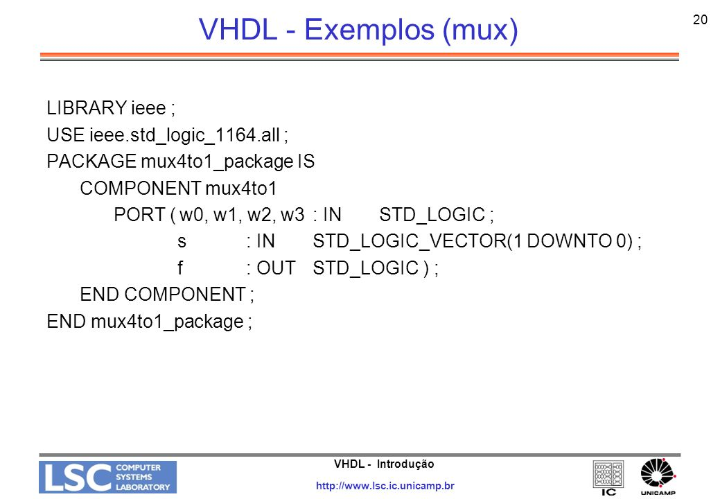 VHDL - Introdução http://www.lsc.ic.unicamp.br 21 VHDL - Exemplos (mux) LIBRARY ieee ; USE ieee.std_logic_1164.all ; LIBRARY work ; USE work.mux4to1_package.all ; ENTITY mux16to1 IS PORT (w : IN STD_LOGIC_VECTOR(0 TO 15) ; s : IN STD_LOGIC_VECTOR(3 DOWNTO 0) ; f : OUT STD_LOGIC ) ; END mux16to1 ;