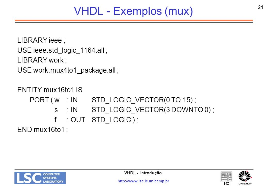 VHDL - Introdução http://www.lsc.ic.unicamp.br 22 VHDL - Exemplos (mux) ARCHITECTURE Structure OF mux16to1 IS SIGNAL m : STD_LOGIC_VECTOR(0 TO 3) ; BEGIN Mux1: mux4to1 PORT MAP ( w(0), w(1), w(2), w(3), s(1 DOWNTO 0), m(0) ) ; Mux2: mux4to1 PORT MAP ( w(4), w(5), w(6), w(7), s(1 DOWNTO 0), m(1) ) ; Mux3: mux4to1 PORT MAP ( w(8), w(9), w(10), w(11), s(1 DOWNTO 0), m(2) ) ; Mux4: mux4to1 PORT MAP ( w(12), w(13), w(14), w(15), s(1 DOWNTO 0), m(3) ) ; Mux5: mux4to1 PORT MAP ( m(0), m(1), m(2), m(3), s(3 DOWNTO 2), f ) ; END Structure ;