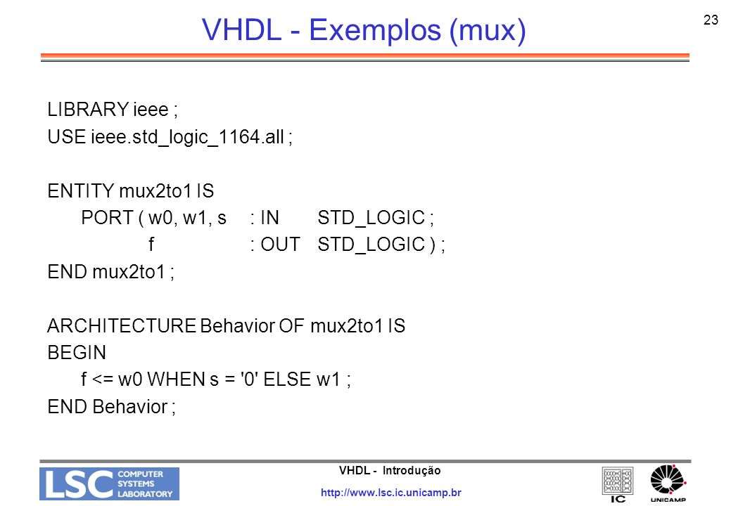 VHDL - Introdução http://www.lsc.ic.unicamp.br 23 VHDL - Exemplos (mux) LIBRARY ieee ; USE ieee.std_logic_1164.all ; ENTITY mux2to1 IS PORT (w0, w1, s