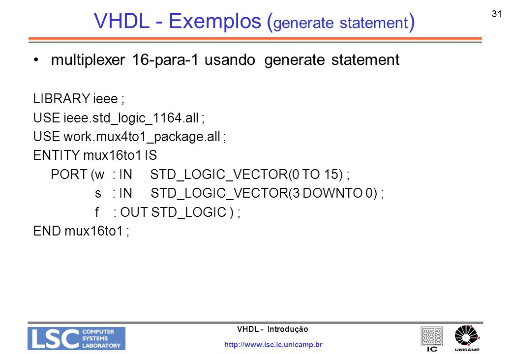 VHDL - Introdução http://www.lsc.ic.unicamp.br 32 VHDL - Exemplos ( generate statement ) multiplexer 16-para-1 usando generate statement (cont.) ARCHITECTURE Structure OF mux16to1 IS SIGNAL m : STD_LOGIC_VECTOR(0 TO 3) ; BEGIN G1: FOR i IN 0 TO 3 GENERATE Muxes: mux4to1 PORT MAP ( w(4*i), w(4*i+1), w(4*i+2), w(4*i+3), s(1 DOWNTO 0), m(i) ) ; END GENERATE ; Mux5: mux4to1 PORT MAP ( m(0), m(1), m(2), m(3), s(3 DOWNTO 2), f ) ; END Structure ;