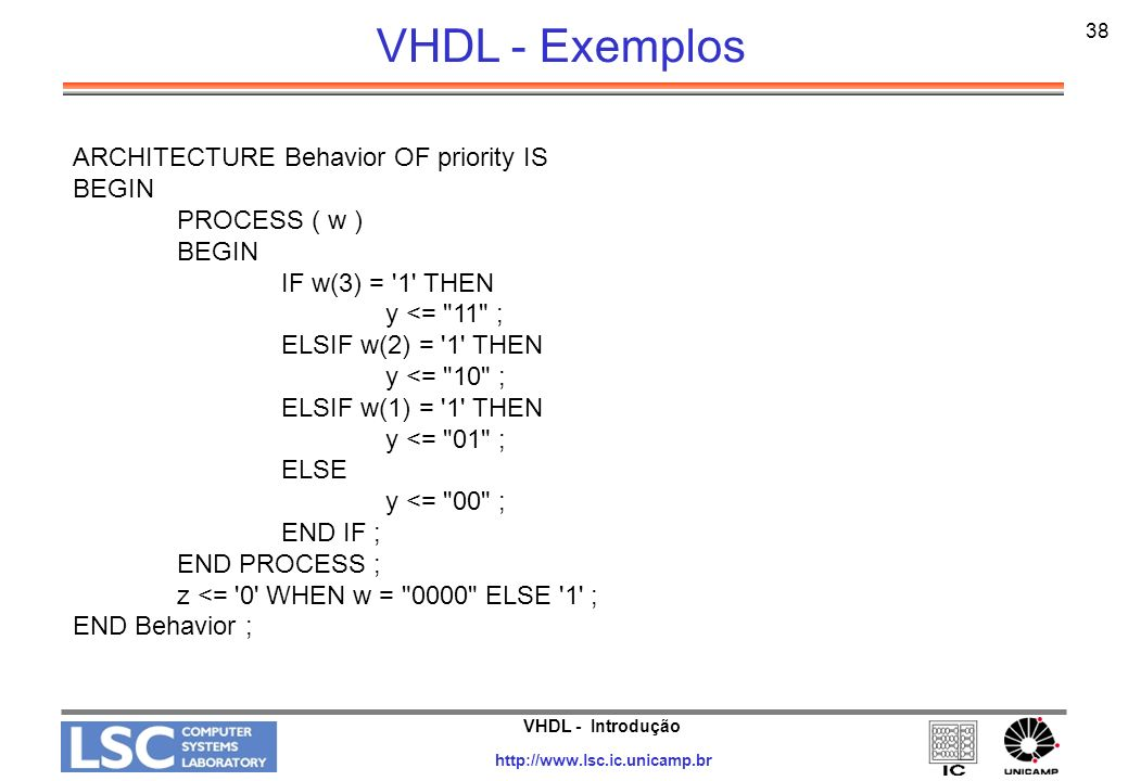 VHDL - Introdução http://www.lsc.ic.unicamp.br 38 VHDL - Exemplos ARCHITECTURE Behavior OF priority IS BEGIN PROCESS ( w ) BEGIN IF w(3) = '1' THEN y