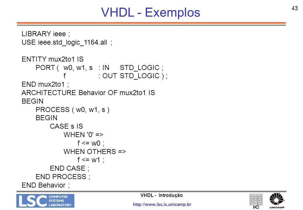 VHDL - Introdução http://www.lsc.ic.unicamp.br 44 LIBRARY ieee ; USE ieee.std_logic_1164.all ; ENTITY dec2to4 IS PORT (w : IN STD_LOGIC_VECTOR(1 DOWNTO 0) ; En : IN STD_LOGIC ; y : OUT STD_LOGIC_VECTOR(0 TO 3) ) ; END dec2to4 ; ARCHITECTURE Behavior OF dec2to4 IS BEGIN PROCESS ( w, En ) BEGIN IF En = 1 THEN CASE w IS WHEN 00 => y <= 1000 ; WHEN 01 => y <= 0100 ; WHEN 10 => y <= 0010 ; WHEN OTHERS =>y <= 0001 ; END CASE ; ELSEy <= 0000 ; END IF ; END PROCESS ; END Behavior ; VHDL - Exemplos