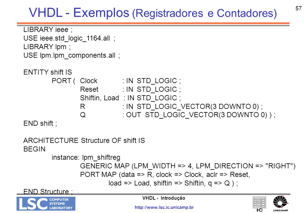 VHDL - Introdução http://www.lsc.ic.unicamp.br 58 LIBRARY ieee ; USE ieee.std_logic_1164.all ; ENTITY reg8 IS PORT ( D: IN STD_LOGIC_VECTOR(7 DOWNTO 0) ; Resetn, Clock: IN STD_LOGIC ; Q : OUT STD_LOGIC_VECTOR(7 DOWNTO 0) ) ; END reg8 ; ARCHITECTURE Behavior OF reg8 IS BEGIN PROCESS ( Resetn, Clock ) BEGIN IF Resetn = 0 THEN Q <= 00000000 ; ELSIF Clock EVENT AND Clock = 1 THEN Q <= D ; END IF ; END PROCESS ; END Behavior ; VHDL - Exemplos (Registradores e Contadores)