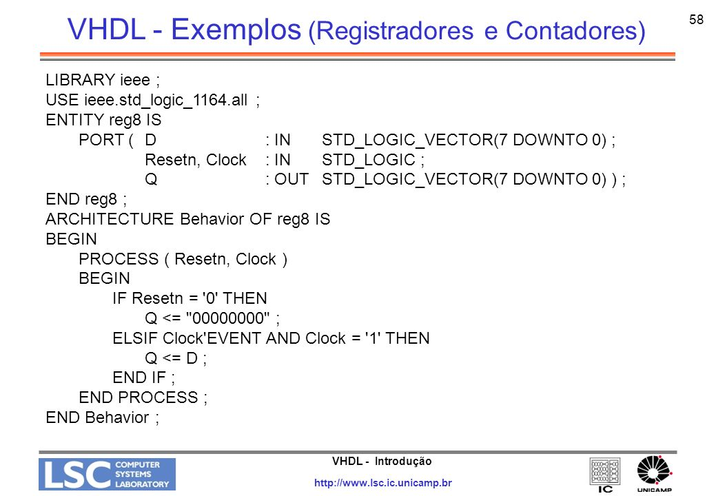 VHDL - Introdução http://www.lsc.ic.unicamp.br 58 LIBRARY ieee ; USE ieee.std_logic_1164.all ; ENTITY reg8 IS PORT ( D: IN STD_LOGIC_VECTOR(7 DOWNTO 0