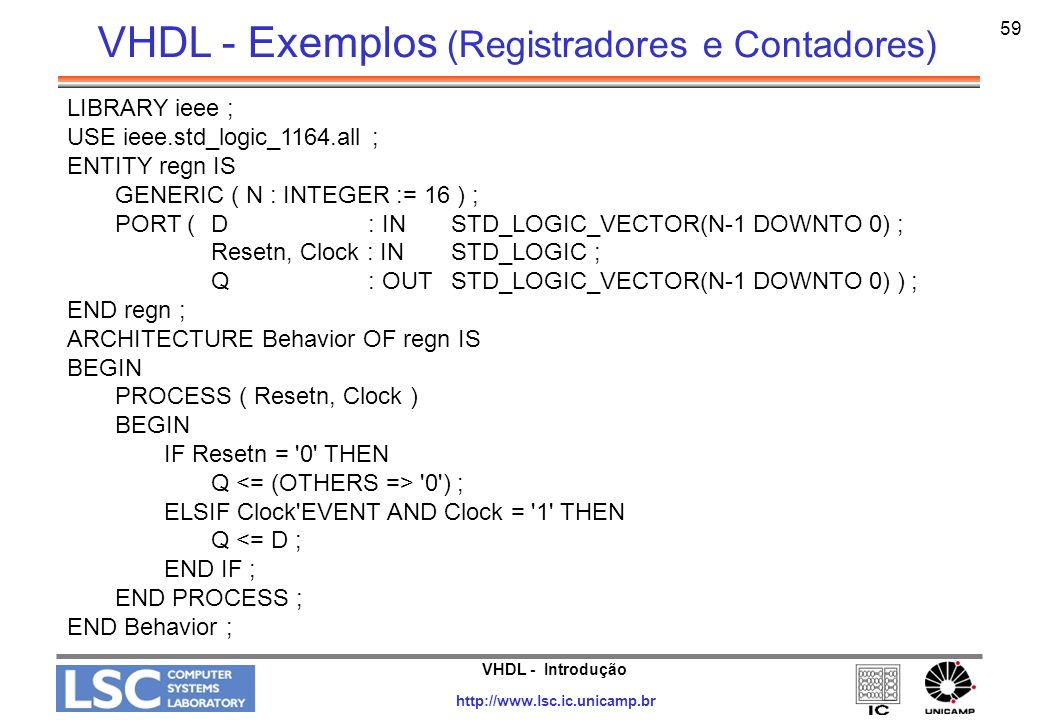 VHDL - Introdução http://www.lsc.ic.unicamp.br 59 LIBRARY ieee ; USE ieee.std_logic_1164.all ; ENTITY regn IS GENERIC ( N : INTEGER := 16 ) ; PORT ( D