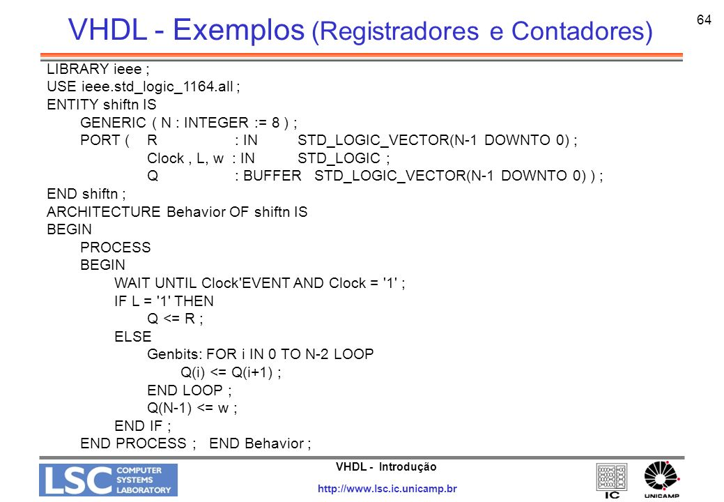 VHDL - Introdução http://www.lsc.ic.unicamp.br 65 LIBRARY ieee ; USE ieee.std_logic_1164.all ; USE ieee.std_logic_unsigned.all ; ENTITY upcount IS PORT ( Clock, Resetn, E : IN STD_LOGIC ; Q : OUT STD_LOGIC_VECTOR (3 DOWNTO 0)) ; END upcount ; ARCHITECTURE Behavior OF upcount IS SIGNAL Count : STD_LOGIC_VECTOR (3 DOWNTO 0) ; BEGIN PROCESS ( Clock, Resetn ) BEGIN IF Resetn = 0 THEN Count <= 0000 ; ELSIF (Clock EVENT AND Clock = 1 ) THEN IF E = 1 THEN Count <= Count + 1 ; ELSE Count <= Count ; END IF ; END PROCESS ; Q <= Count ; END Behavior ; VHDL - Exemplos (Registradores e Contadores)