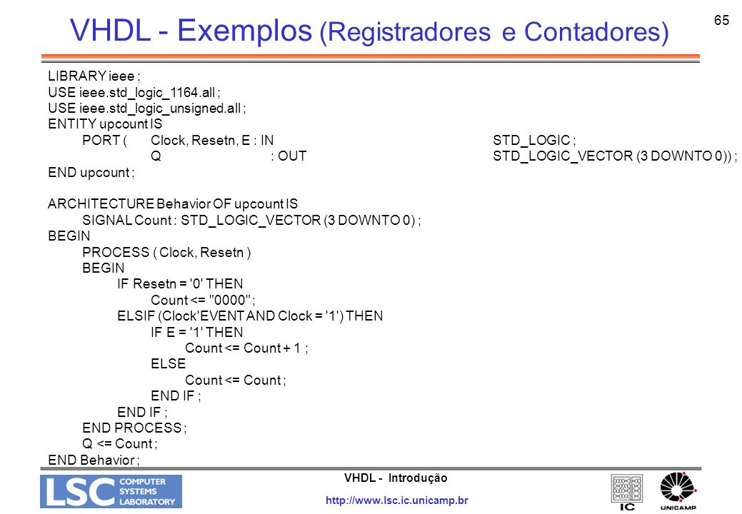 VHDL - Introdução http://www.lsc.ic.unicamp.br 66 LIBRARY ieee ; USE ieee.std_logic_1164.all ; ENTITY upcount IS PORT (R : IN INTEGER RANGE 0 TO 15 ; Clock, Resetn, L : IN STD_LOGIC ; Q : BUFFER INTEGER RANGE 0 TO 15 ) ; END upcount ; ARCHITECTURE Behavior OF upcount IS BEGIN PROCESS ( Clock, Resetn ) BEGIN IF Resetn = 0 THEN Q <= 0 ; ELSIF (Clock EVENT AND Clock = 1 ) THEN IF L = 1 THEN Q <= R ; ELSE Q <= Q + 1 ; END IF; END PROCESS; END Behavior; VHDL - Exemplos (Registradores e Contadores)
