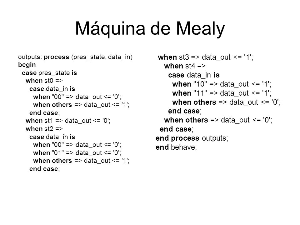 Máquina de Mealy outputs: process (pres_state, data_in) begin case pres_state is when st0 => case data_in is when