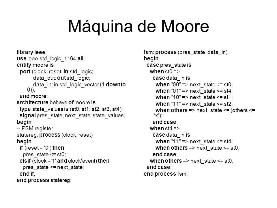 Máquina de Moore library ieee; use ieee.std_logic_1164.all; entity moore is port (clock, reset: in std_logic; data_out: out std_logic; data_in: in std
