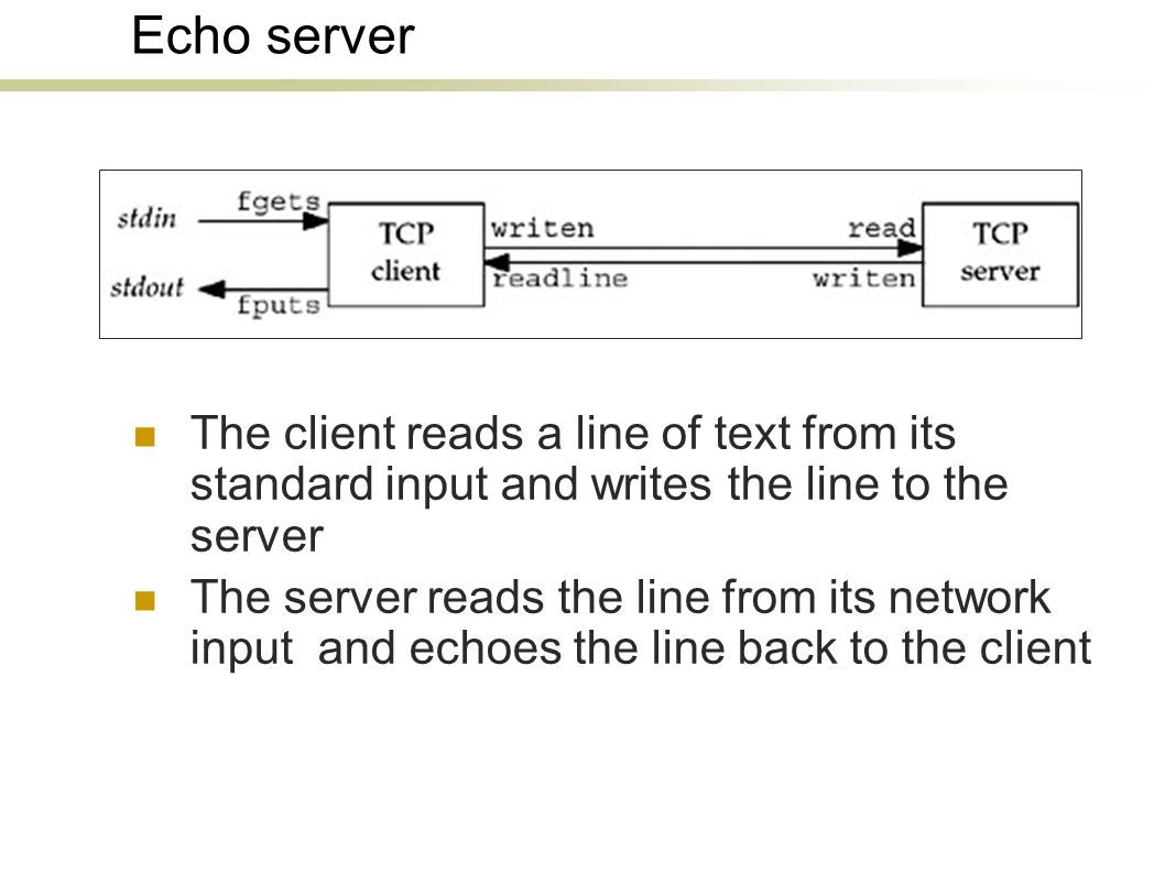 Echo server The client reads a line of text from its standard input and writes the line to the server The server reads the line from its network input and echoes the line back to the client