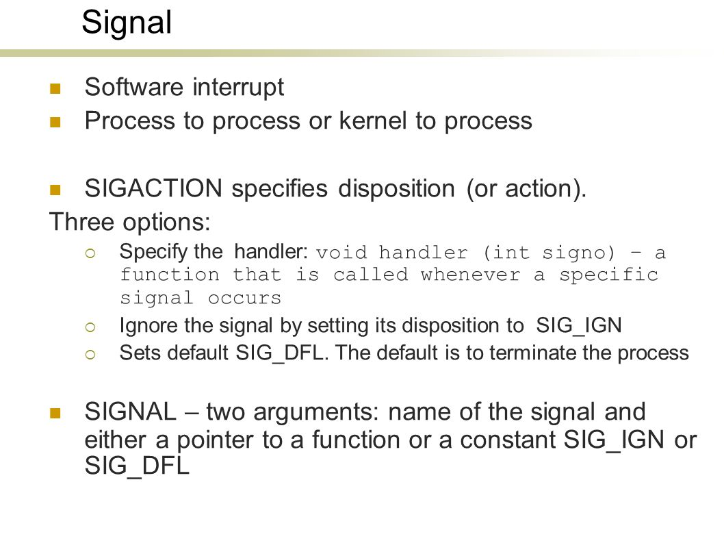 Signal Software interrupt Process to process or kernel to process SIGACTION specifies disposition (or action).