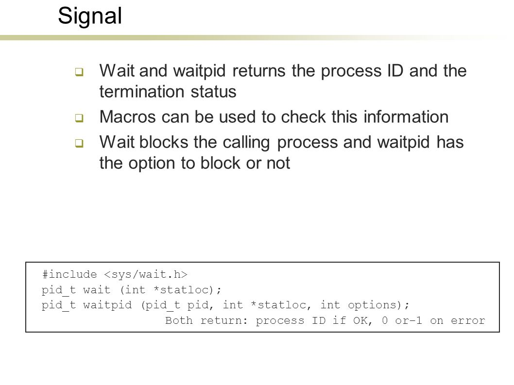 Signal Wait and waitpid returns the process ID and the termination status Macros can be used to check this information Wait blocks the calling process and waitpid has the option to block or not #include pid_t wait (int *statloc); pid_t waitpid (pid_t pid, int *statloc, int options); Both return: process ID if OK, 0 or–1 on error