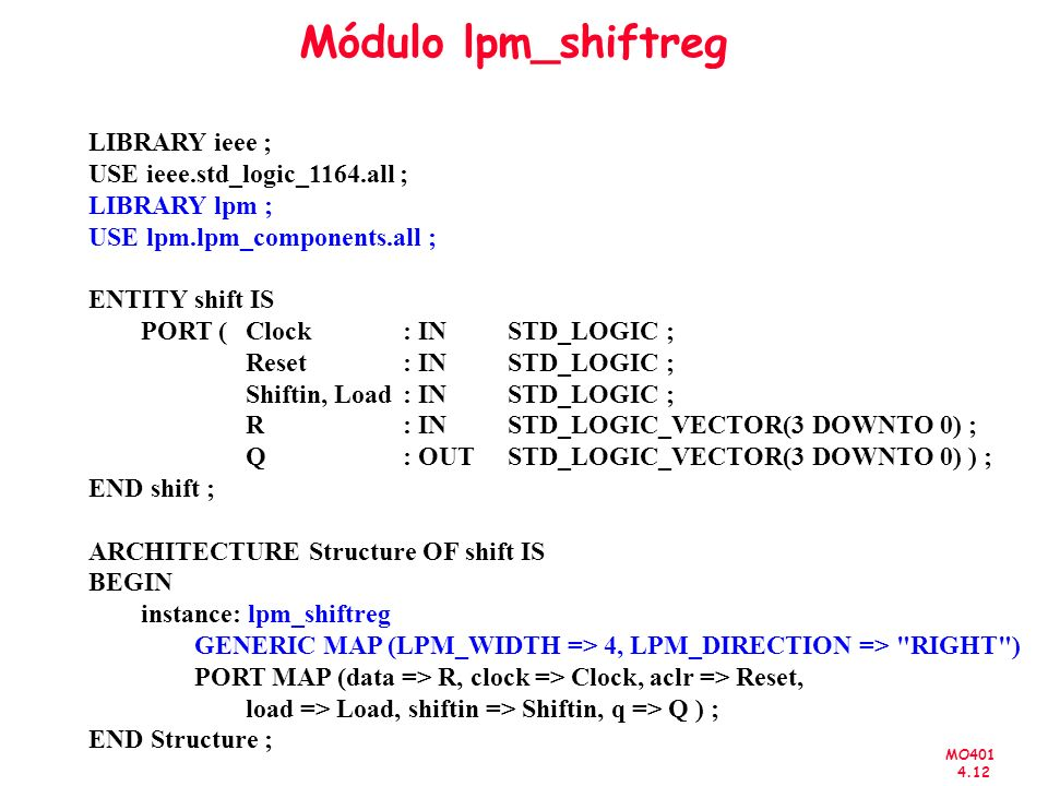 MO401 4.12 Módulo lpm_shiftreg LIBRARY ieee ; USE ieee.std_logic_1164.all ; LIBRARY lpm ; USE lpm.lpm_components.all ; ENTITY shift IS PORT ( Clock : IN STD_LOGIC ; Reset : IN STD_LOGIC ; Shiftin, Load: IN STD_LOGIC ; R: IN STD_LOGIC_VECTOR(3 DOWNTO 0) ; Q: OUT STD_LOGIC_VECTOR(3 DOWNTO 0) ) ; END shift ; ARCHITECTURE Structure OF shift IS BEGIN instance: lpm_shiftreg GENERIC MAP (LPM_WIDTH => 4, LPM_DIRECTION => RIGHT ) PORT MAP (data => R, clock => Clock, aclr => Reset, load => Load, shiftin => Shiftin, q => Q ) ; END Structure ;