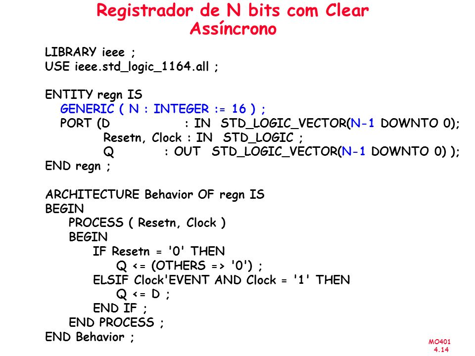 MO401 4.14 Registrador de N bits com Clear Assíncrono LIBRARY ieee ; USE ieee.std_logic_1164.all ; ENTITY regn IS GENERIC ( N : INTEGER := 16 ) ; PORT (D : IN STD_LOGIC_VECTOR(N-1 DOWNTO 0); Resetn, Clock : IN STD_LOGIC ; Q: OUT STD_LOGIC_VECTOR(N-1 DOWNTO 0) ); END regn ; ARCHITECTURE Behavior OF regn IS BEGIN PROCESS ( Resetn, Clock ) BEGIN IF Resetn = 0 THEN Q 0 ) ; ELSIF Clock EVENT AND Clock = 1 THEN Q <= D ; END IF ; END PROCESS ; END Behavior ;