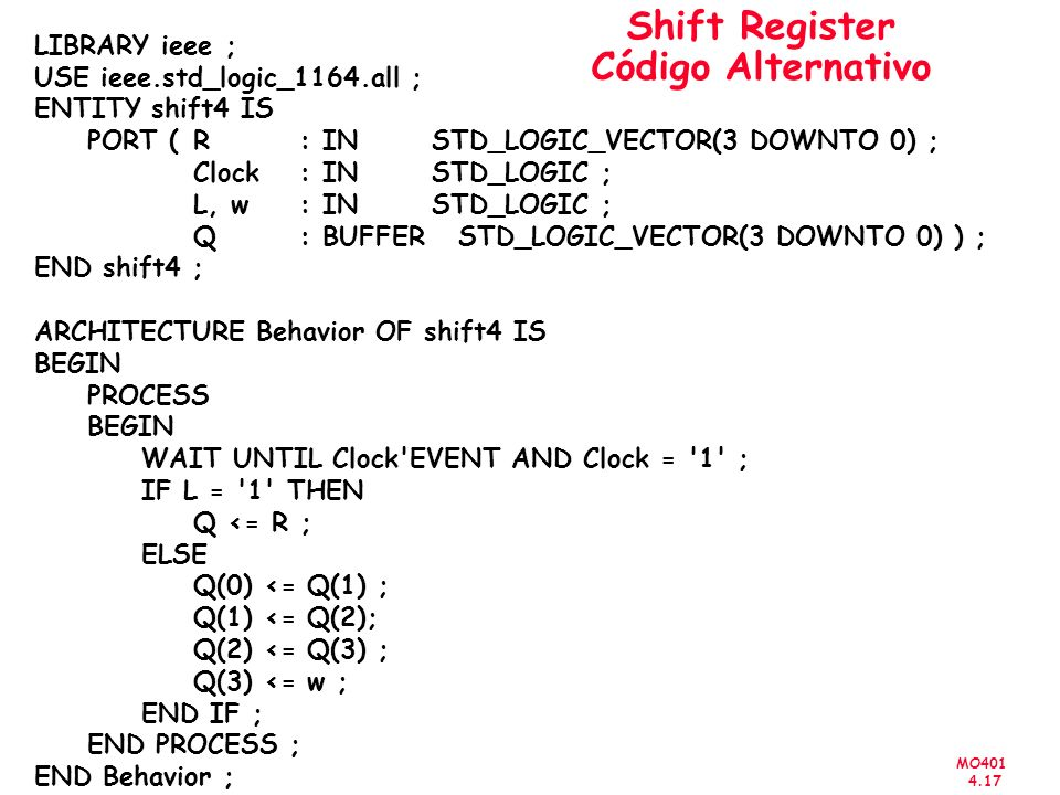 MO401 4.17 Shift Register Código Alternativo LIBRARY ieee ; USE ieee.std_logic_1164.all ; ENTITY shift4 IS PORT ( R : IN STD_LOGIC_VECTOR(3 DOWNTO 0) ; Clock : IN STD_LOGIC ; L, w : IN STD_LOGIC ; Q : BUFFER STD_LOGIC_VECTOR(3 DOWNTO 0) ) ; END shift4 ; ARCHITECTURE Behavior OF shift4 IS BEGIN PROCESS BEGIN WAIT UNTIL Clock EVENT AND Clock = 1 ; IF L = 1 THEN Q <= R ; ELSE Q(0) <= Q(1) ; Q(1) <= Q(2); Q(2) <= Q(3) ; Q(3) <= w ; END IF ; END PROCESS ; END Behavior ;