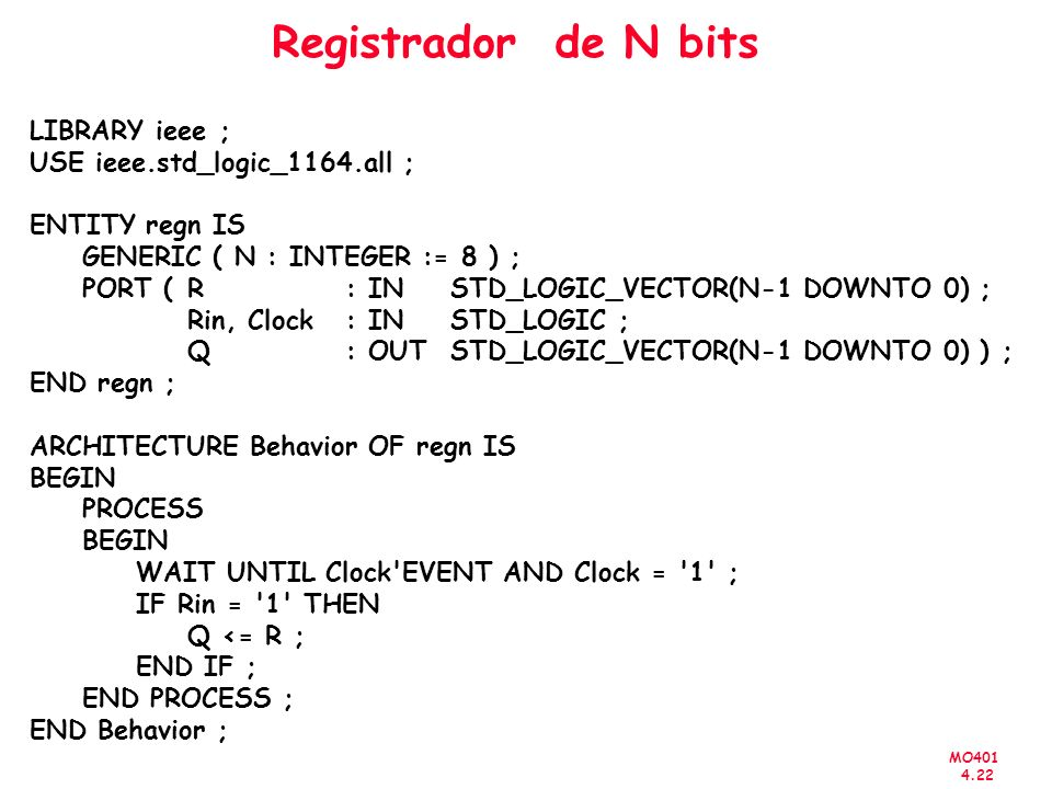 MO401 4.22 Registrador de N bits LIBRARY ieee ; USE ieee.std_logic_1164.all ; ENTITY regn IS GENERIC ( N : INTEGER := 8 ) ; PORT (R : INSTD_LOGIC_VECTOR(N-1 DOWNTO 0) ; Rin, Clock: IN STD_LOGIC ; Q : OUT STD_LOGIC_VECTOR(N-1 DOWNTO 0) ) ; END regn ; ARCHITECTURE Behavior OF regn IS BEGIN PROCESS BEGIN WAIT UNTIL Clock EVENT AND Clock = 1 ; IF Rin = 1 THEN Q <= R ; END IF ; END PROCESS ; END Behavior ;