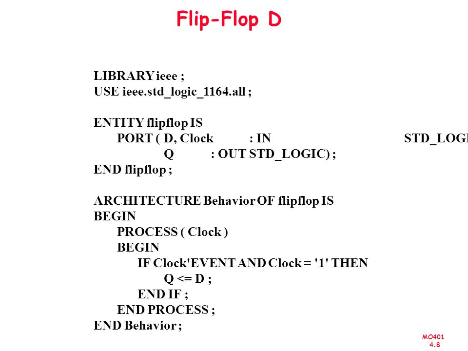 MO401 4.8 Flip-Flop D LIBRARY ieee ; USE ieee.std_logic_1164.all ; ENTITY flipflop IS PORT ( D, Clock: INSTD_LOGIC ; Q: OUTSTD_LOGIC) ; END flipflop ; ARCHITECTURE Behavior OF flipflop IS BEGIN PROCESS ( Clock ) BEGIN IF Clock EVENT AND Clock = 1 THEN Q <= D ; END IF ; END PROCESS ; END Behavior ;