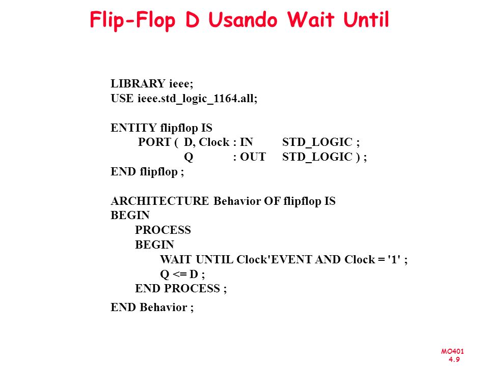MO401 4.9 Flip-Flop D Usando Wait Until LIBRARY ieee; USE ieee.std_logic_1164.all; ENTITY flipflop IS PORT (D, Clock : IN STD_LOGIC ; Q : OUT STD_LOGIC ) ; END flipflop ; ARCHITECTURE Behavior OF flipflop IS BEGIN PROCESS BEGIN WAIT UNTIL Clock EVENT AND Clock = 1 ; Q <= D ; END PROCESS ; END Behavior ;
