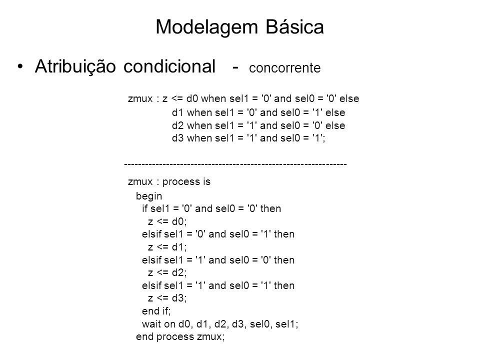 Modelagem Básica Atribuição condicional - concorrente zmux : z <= d0 when sel1 = 0 and sel0 = 0 else d1 when sel1 = 0 and sel0 = 1 else d2 when sel1 = 1 and sel0 = 0 else d3 when sel1 = 1 and sel0 = 1 ; --------------------------------------------------------------- zmux : process is begin if sel1 = 0 and sel0 = 0 then z <= d0; elsif sel1 = 0 and sel0 = 1 then z <= d1; elsif sel1 = 1 and sel0 = 0 then z <= d2; elsif sel1 = 1 and sel0 = 1 then z <= d3; end if; wait on d0, d1, d2, d3, sel0, sel1; end process zmux;