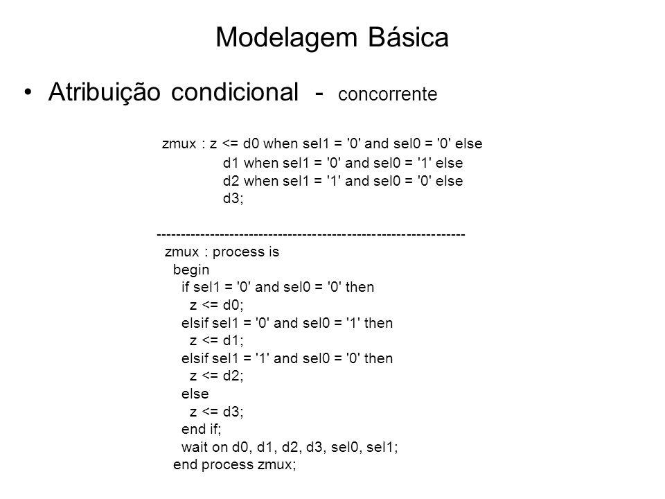 Modelagem Básica Atribuição condicional - concorrente zmux : z <= d0 when sel1 = 0 and sel0 = 0 else d1 when sel1 = 0 and sel0 = 1 else d2 when sel1 = 1 and sel0 = 0 else d3; --------------------------------------------------------------- zmux : process is begin if sel1 = 0 and sel0 = 0 then z <= d0; elsif sel1 = 0 and sel0 = 1 then z <= d1; elsif sel1 = 1 and sel0 = 0 then z <= d2; else z <= d3; end if; wait on d0, d1, d2, d3, sel0, sel1; end process zmux;