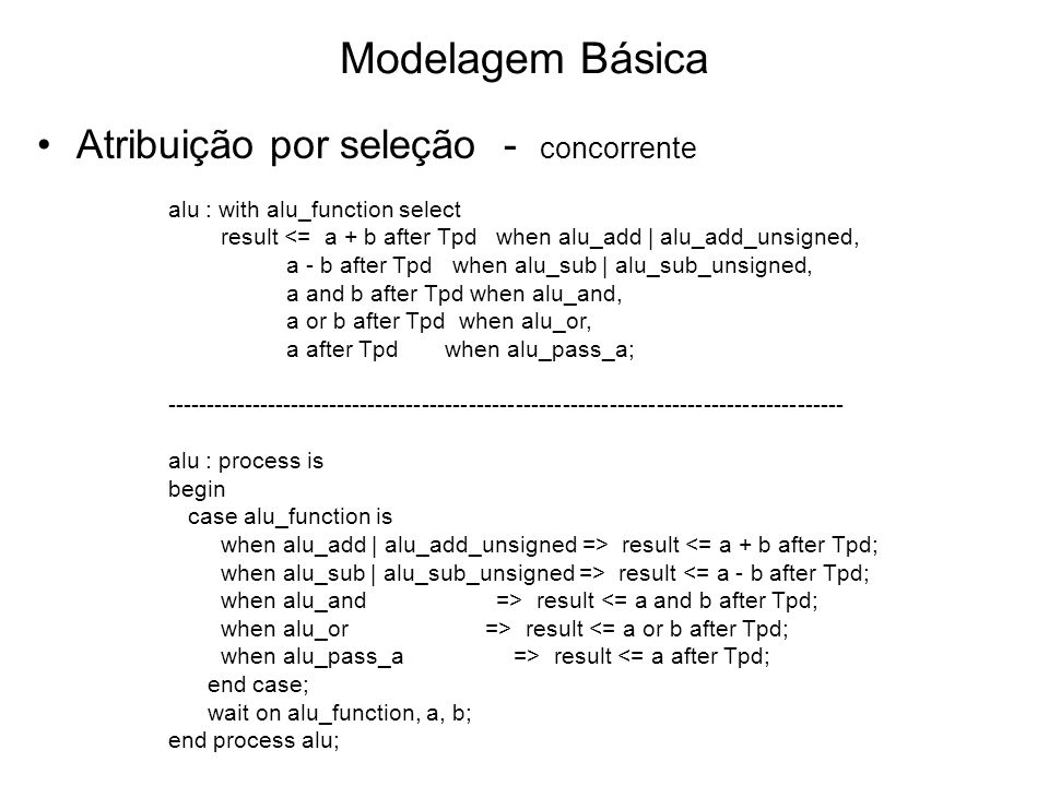 Modelagem Básica Atribuição por seleção - concorrente alu : with alu_function select result <= a + b after Tpd when alu_add | alu_add_unsigned, a - b after Tpd when alu_sub | alu_sub_unsigned, a and b after Tpd when alu_and, a or b after Tpd when alu_or, a after Tpd when alu_pass_a; --------------------------------------------------------------------------------------- alu : process is begin case alu_function is when alu_add | alu_add_unsigned => result <= a + b after Tpd; when alu_sub | alu_sub_unsigned => result <= a - b after Tpd; when alu_and => result <= a and b after Tpd; when alu_or => result <= a or b after Tpd; when alu_pass_a => result <= a after Tpd; end case; wait on alu_function, a, b; end process alu;