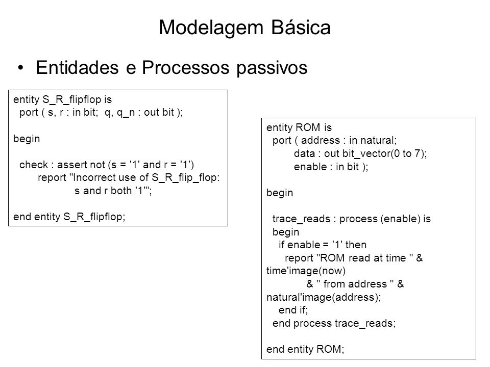 Modelagem Básica Entidades e Processos passivos entity S_R_flipflop is port ( s, r : in bit; q, q_n : out bit ); begin check : assert not (s = 1 and r = 1 ) report Incorrect use of S_R_flip_flop: s and r both 1 ; end entity S_R_flipflop; entity ROM is port ( address : in natural; data : out bit_vector(0 to 7); enable : in bit ); begin trace_reads : process (enable) is begin if enable = 1 then report ROM read at time & time image(now) & from address & natural image(address); end if; end process trace_reads; end entity ROM;