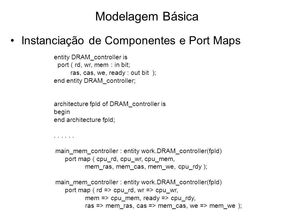 Modelagem Básica Instanciação de Componentes e Port Maps entity DRAM_controller is port ( rd, wr, mem : in bit; ras, cas, we, ready : out bit ); end entity DRAM_controller; architecture fpld of DRAM_controller is begin end architecture fpld;...