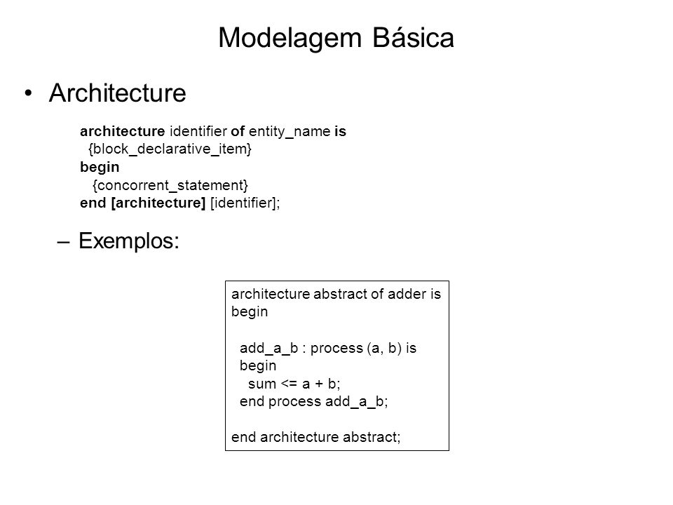 Modelagem Básica Architecture –Exemplos: architecture abstract of adder is begin add_a_b : process (a, b) is begin sum <= a + b; end process add_a_b;