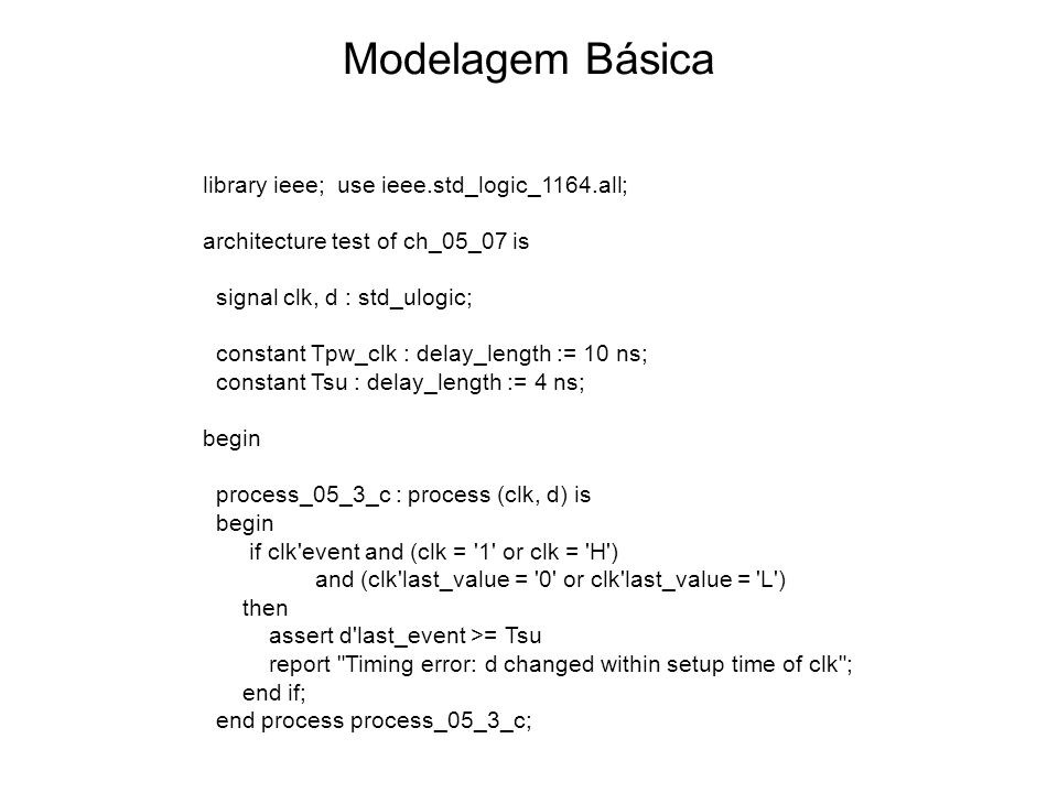 Modelagem Básica library ieee; use ieee.std_logic_1164.all; architecture test of ch_05_07 is signal clk, d : std_ulogic; constant Tpw_clk : delay_leng