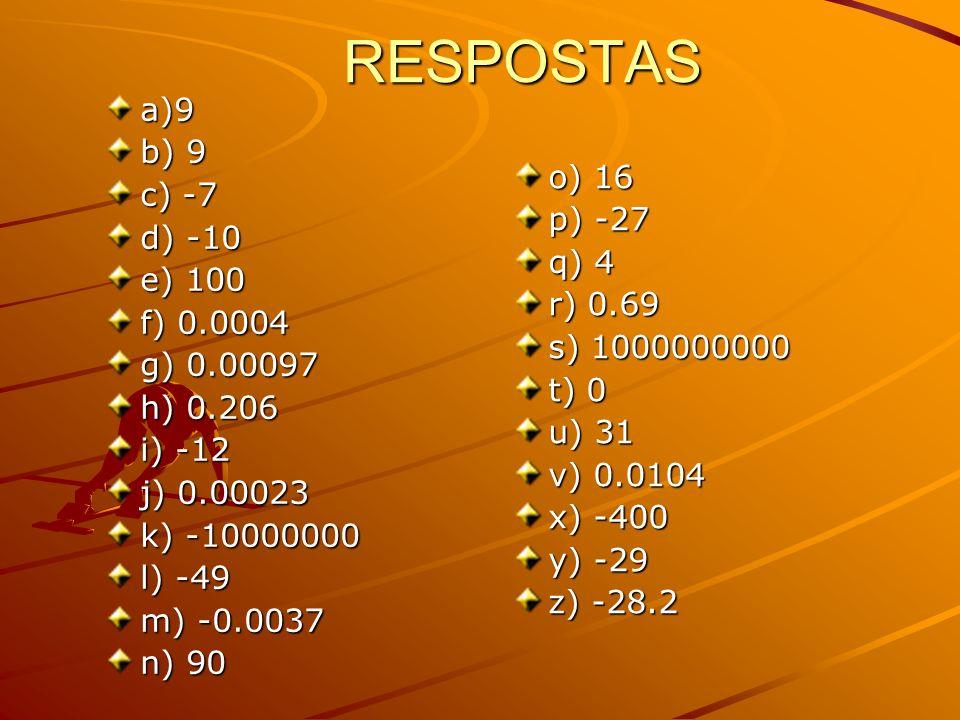 RESPOSTAS a)9 b) 9 c) -7 d) -10 e) 100 f) 0.0004 g) 0.00097 h) 0.206 i) -12 j) 0.00023 k) -10000000 l) -49 m) -0.0037 n) 90 o) 16 p) -27 q) 4 r) 0.69 s) 1000000000 t) 0 u) 31 v) 0.0104 x) -400 y) -29 z) -28.2