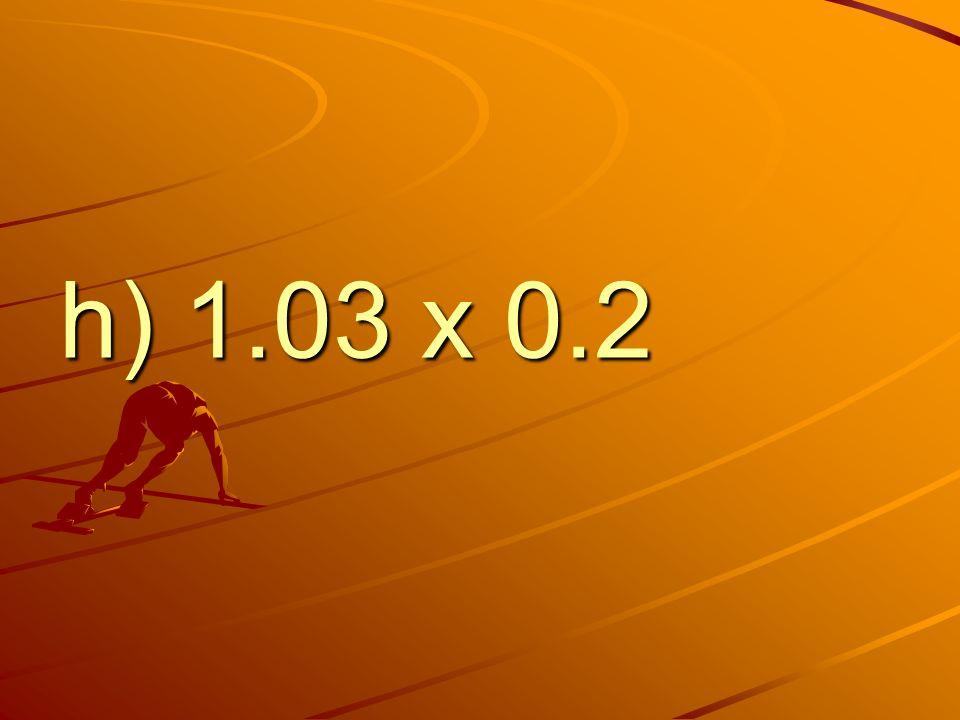 h) 1.03 x 0.2
