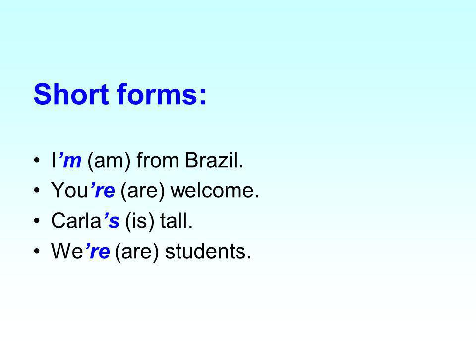 Short forms: Im (am) from Brazil. Youre (are) welcome. Carlas (is) tall. Were (are) students.