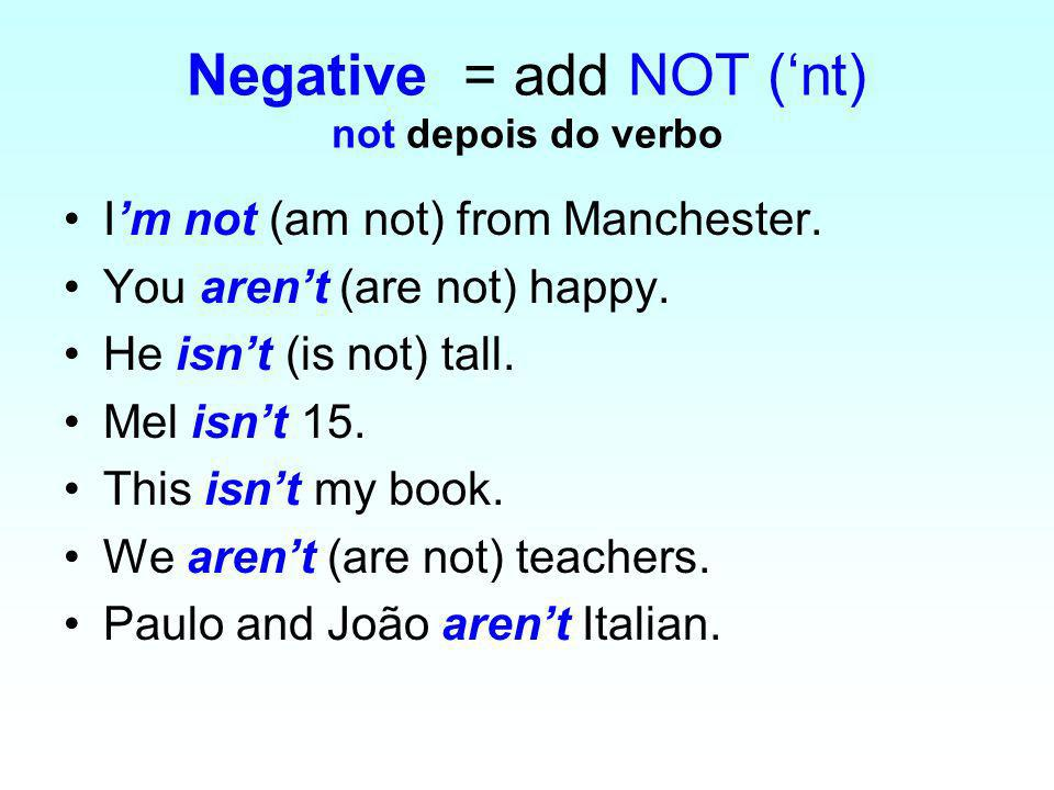 Negative = add NOT (nt) not depois do verbo Im not (am not) from Manchester.