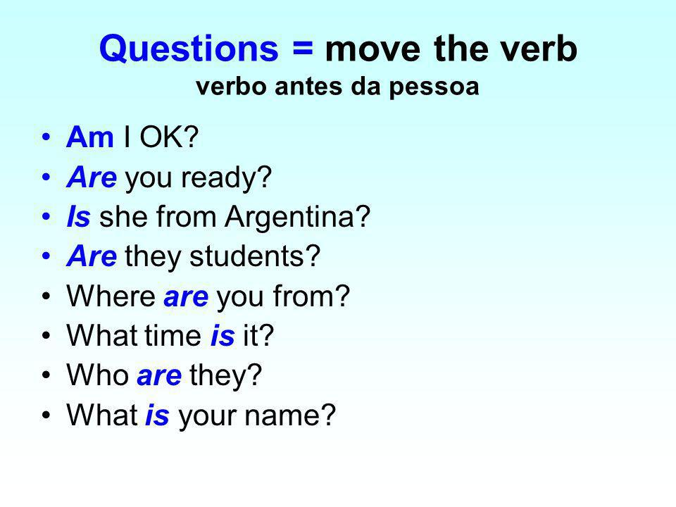 Questions = move the verb verbo antes da pessoa Am I OK? Are you ready? Is she from Argentina? Are they students? Where are you from? What time is it?