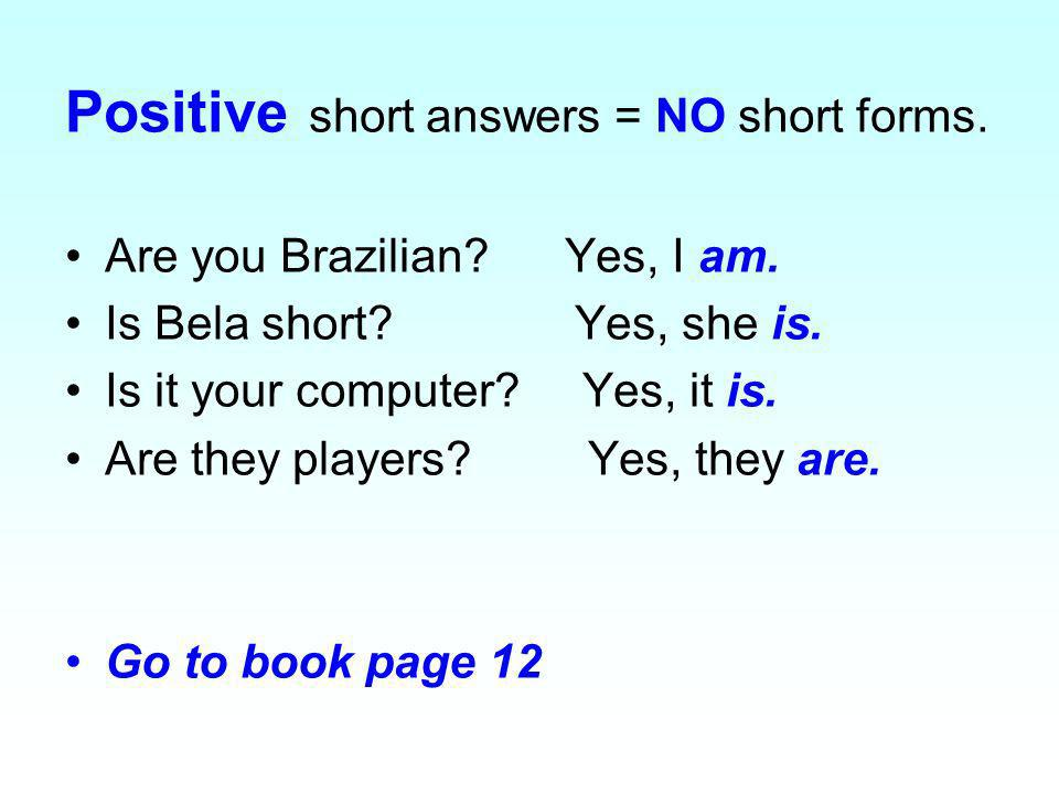 Positive short answers = NO short forms. Are you Brazilian? Yes, I am. Is Bela short? Yes, she is. Is it your computer? Yes, it is. Are they players?