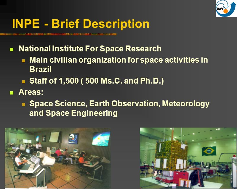 2 INPE - Brief Description National Institute For Space Research Main civilian organization for space activities in Brazil Staff of 1,500 ( 500 Ms.C.
