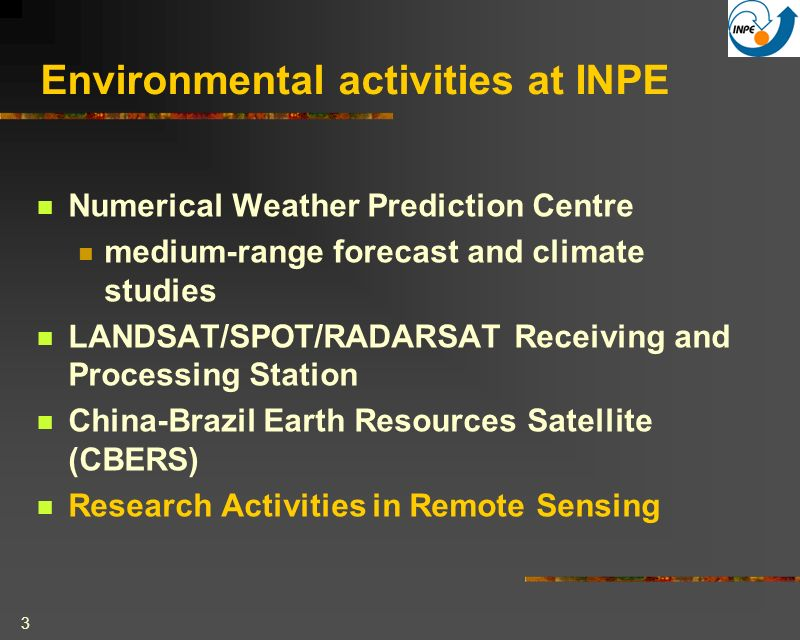 3 Environmental activities at INPE Numerical Weather Prediction Centre medium-range forecast and climate studies LANDSAT/SPOT/RADARSAT Receiving and Processing Station China-Brazil Earth Resources Satellite (CBERS) Research Activities in Remote Sensing
