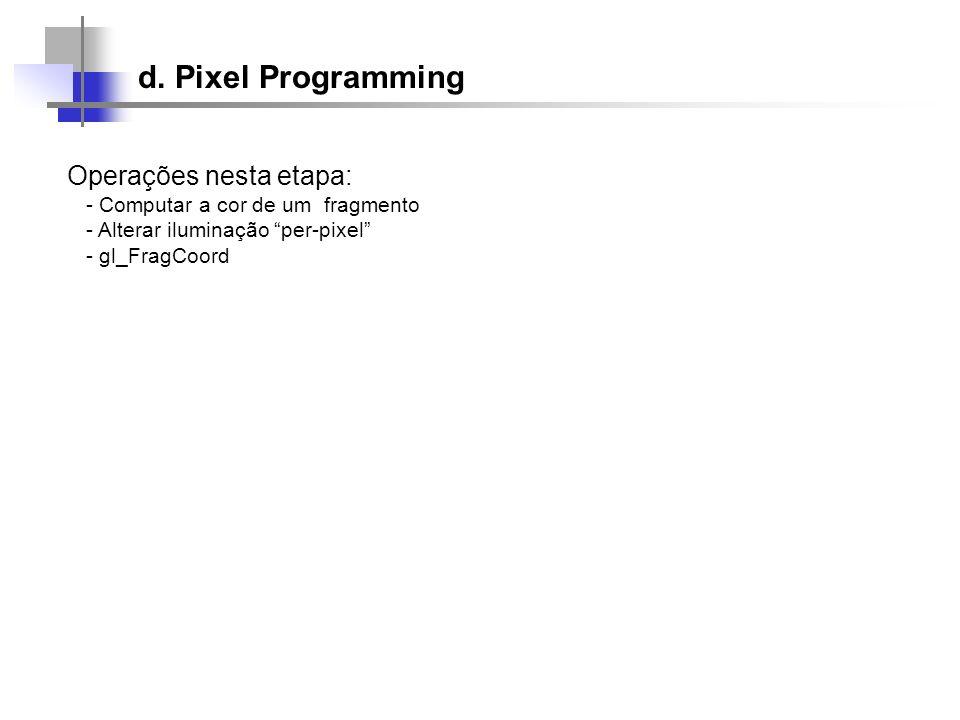 Operações nesta etapa: - Computar a cor de um fragmento - Alterar iluminação per-pixel - gl_FragCoord d. Pixel Programming