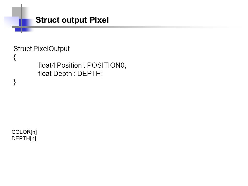 Struct output Pixel Struct PixelOutput { float4 Position : POSITION0; float Depth : DEPTH; } COLOR[n] DEPTH[n]