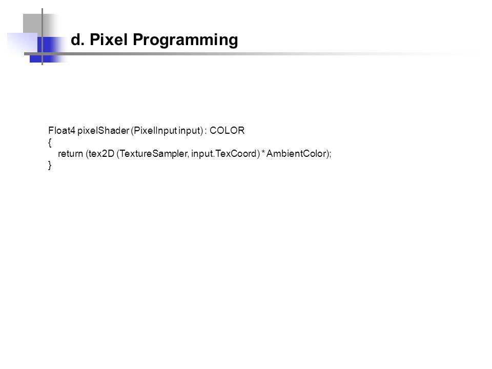 Float4 pixelShader (PixelInput input) : COLOR { return (tex2D (TextureSampler, input.TexCoord) * AmbientColor); } d. Pixel Programming