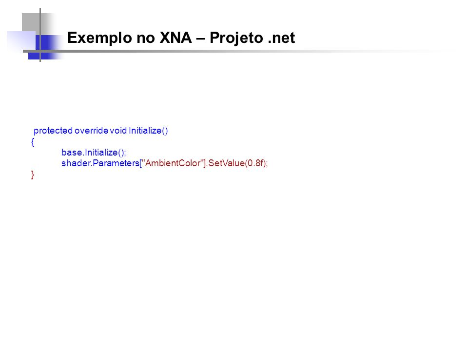 Exemplo no XNA – Projeto.net protected override void Initialize() { base.Initialize(); shader.Parameters[ AmbientColor ].SetValue(0.8f); }