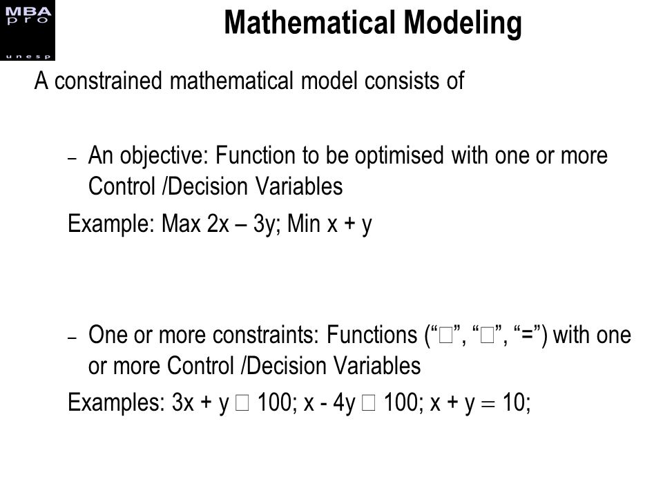 Mathematical Modeling A constrained mathematical model consists of – An objective: Function to be optimised with one or more Control /Decision Variabl