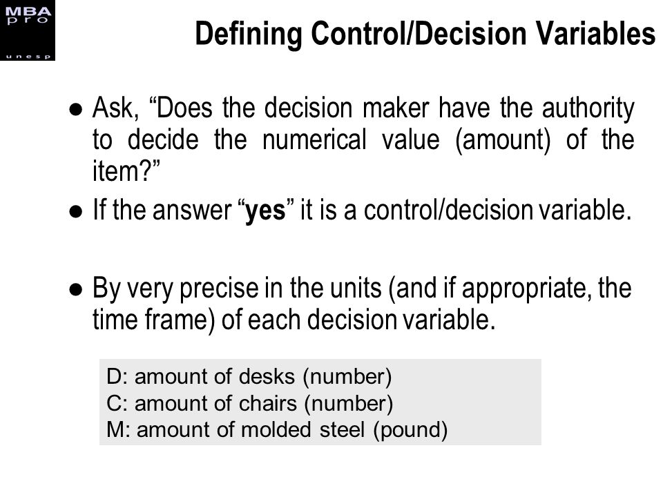 Defining Control/Decision Variables Ask, Does the decision maker have the authority to decide the numerical value (amount) of the item? If the answer