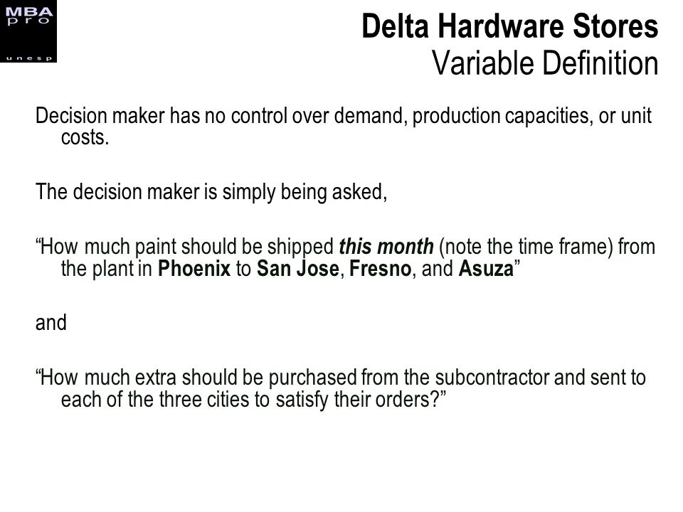 Decision maker has no control over demand, production capacities, or unit costs. The decision maker is simply being asked, How much paint should be sh