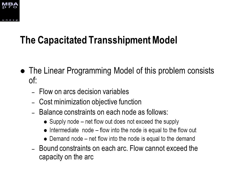 The Linear Programming Model of this problem consists of: – Flow on arcs decision variables – Cost minimization objective function – Balance constrain