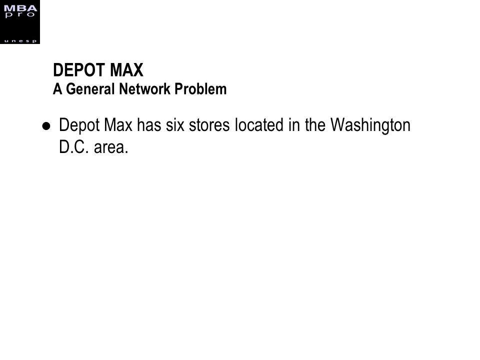 DEPOT MAX A General Network Problem Depot Max has six stores located in the Washington D.C. area.