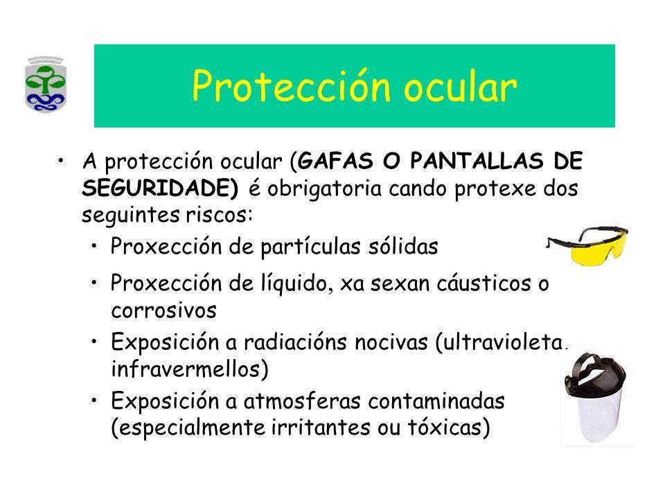 Protección ocular A protección ocular (GAFAS O PANTALLAS DE SEGURIDADE) é obrigatoria cando protexe dos seguintes riscos: Proxección de partículas sól