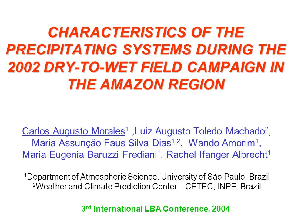CHARACTERISTICS OF THE PRECIPITATING SYSTEMS DURING THE 2002 DRY-TO-WET FIELD CAMPAIGN IN THE AMAZON REGION Carlos Augusto Morales 1,Luiz Augusto Tole