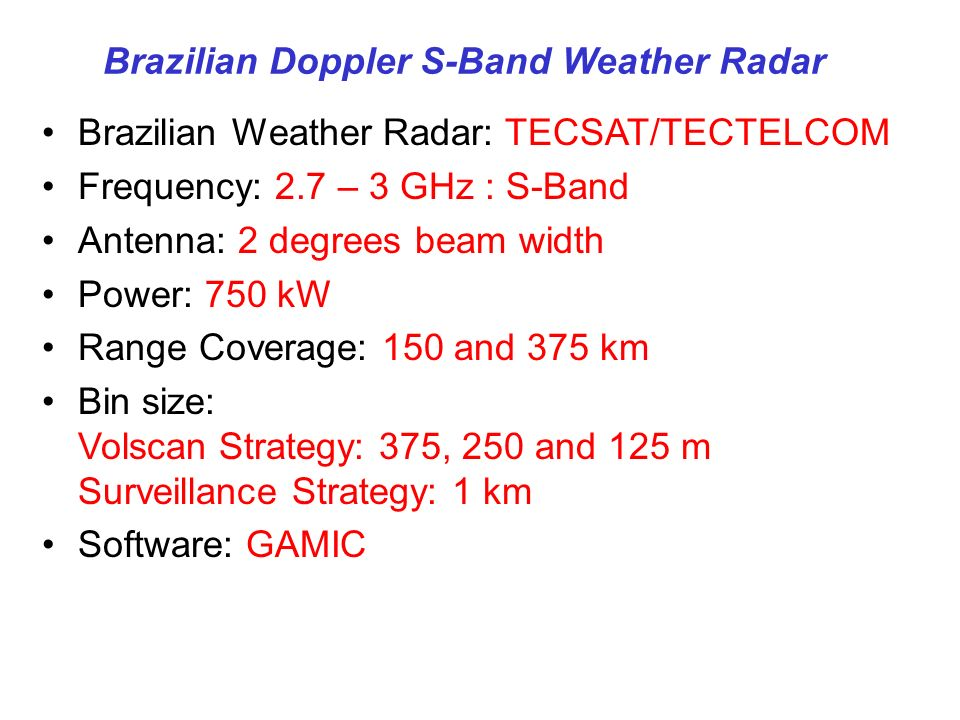Brazilian Doppler S-Band Weather Radar Brazilian Weather Radar: TECSAT/TECTELCOM Frequency: 2.7 – 3 GHz : S-Band Antenna: 2 degrees beam width Power: 750 kW Range Coverage: 150 and 375 km Bin size: Volscan Strategy: 375, 250 and 125 m Surveillance Strategy: 1 km Software: GAMIC
