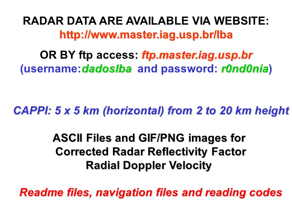 http://www.master.iag.usp.br/lba RADAR DATA ARE AVAILABLE VIA WEBSITE: http://www.master.iag.usp.br/lba ftp.master.iag.usp.br dadoslbar0nd0nia OR BY ftp access: ftp.master.iag.usp.br (username:dadoslba and password: r0nd0nia) CAPPI: 5 x 5 km (horizontal) from 2 to 20 km height ASCII Files and GIF/PNG images for Corrected Radar Reflectivity Factor Radial Doppler Velocity Readme files, navigation files and reading codes